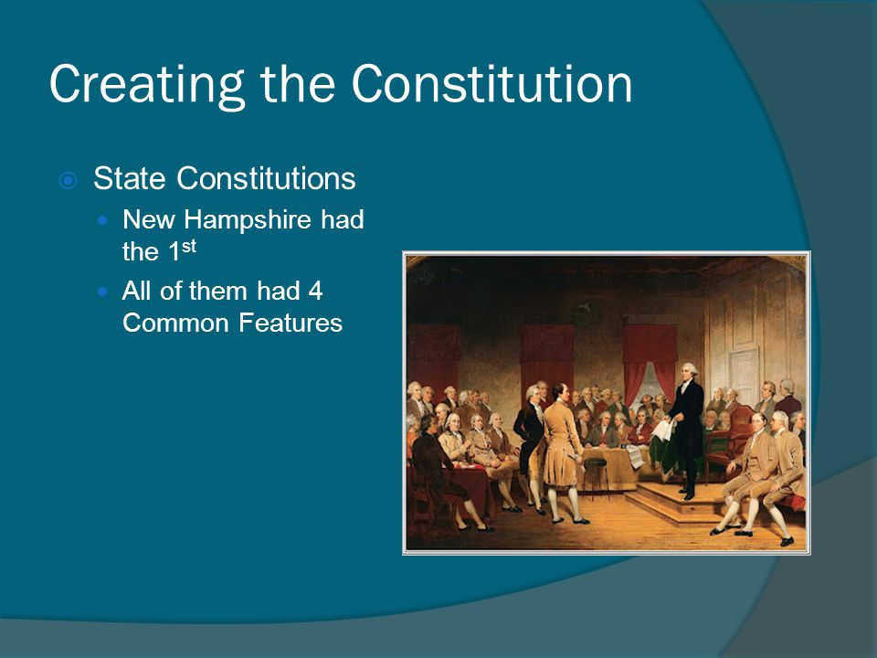 Creating the Constitution SState Constitutions New Hampshire had the 1 st All of them had 4 Common Features