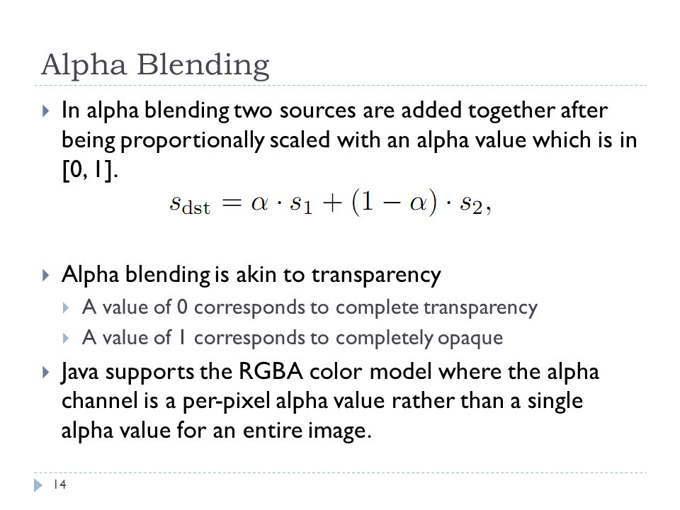 Alpha Blending  In alpha blending two sources are added together after being proportionally scaled with an alpha value which is in [0, 1].  Alpha bl