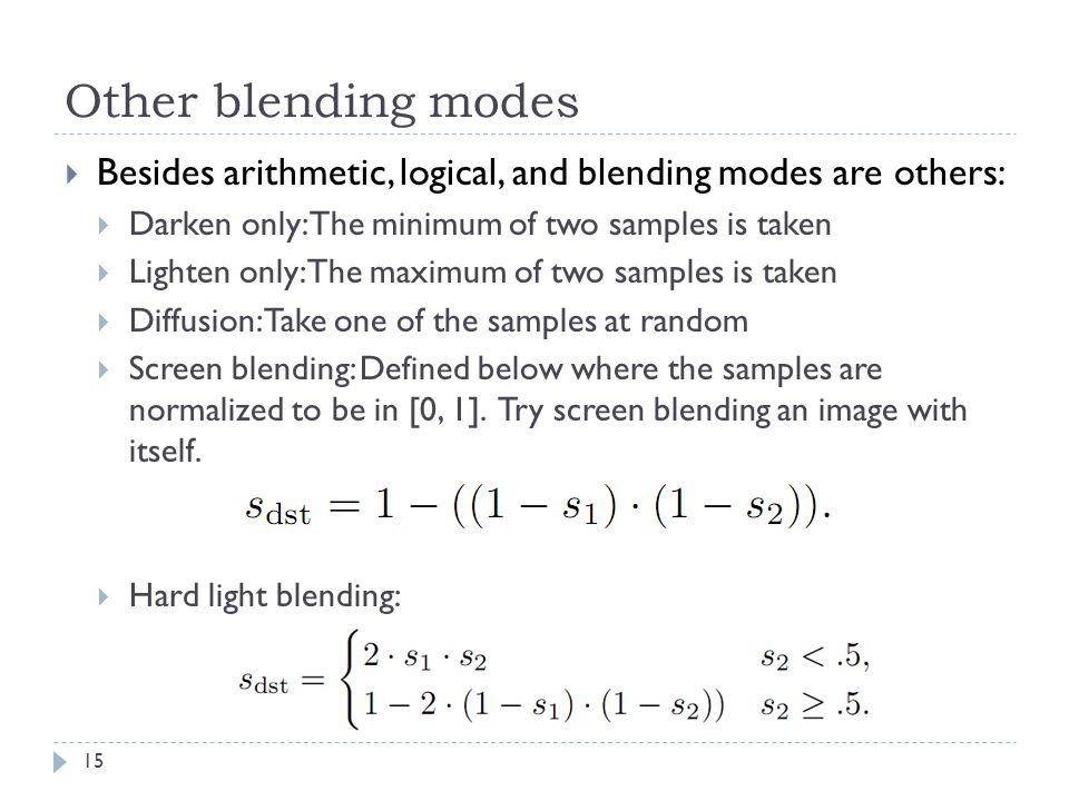 Other blending modes  Besides arithmetic, logical, and blending modes are others:  Darken only: The minimum of two samples is taken  Lighten only: The maximum of two samples is taken  Diffusion: Take one of the samples at random  Screen blending: Defined below where the samples are normalized to be in [0, 1].