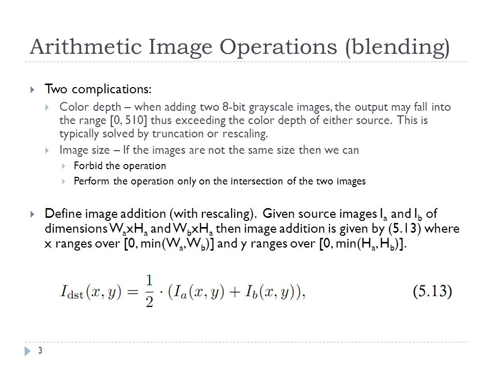 Arithmetic Image Operations (blending) 3  Two complications:  Color depth – when adding two 8-bit grayscale images, the output may fall into the ran