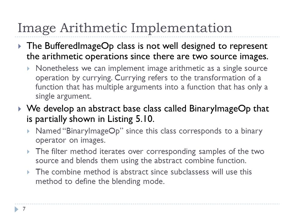 Image Arithmetic Implementation  The BufferedImageOp class is not well designed to represent the arithmetic operations since there are two source images.