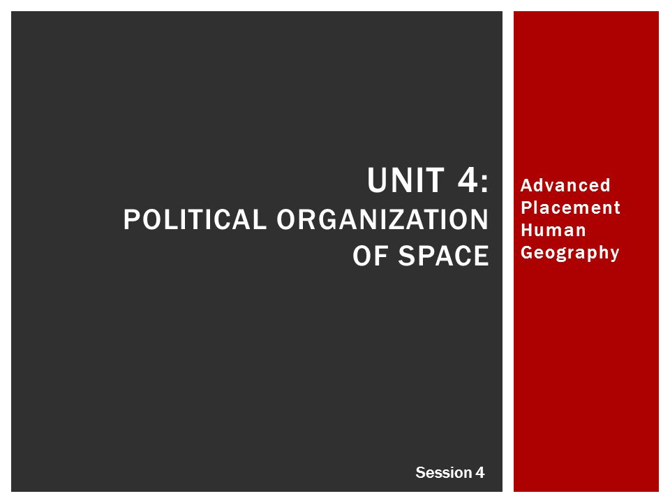 Advanced Placement Human Geography UNIT 4: POLITICAL ORGANIZATION OF SPACE Session 4
