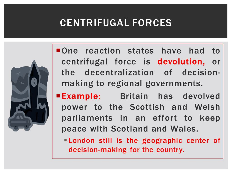  One reaction states have had to centrifugal force is devolution, or the decentralization of decision- making to regional governments.
