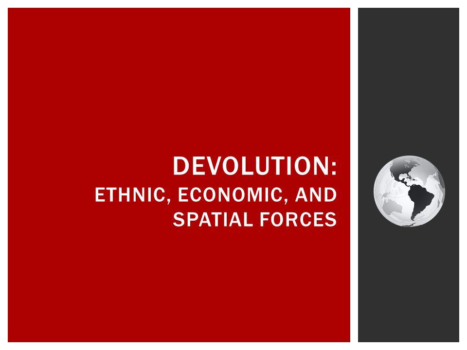 DEVOLUTION: ETHNIC, ECONOMIC, AND SPATIAL FORCES