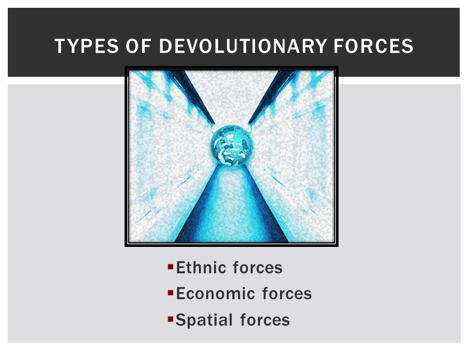  Ethnic forces  Economic forces  Spatial forces TYPES OF DEVOLUTIONARY FORCES