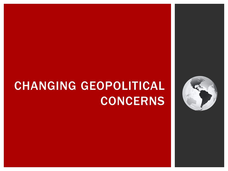CHANGING GEOPOLITICAL CONCERNS