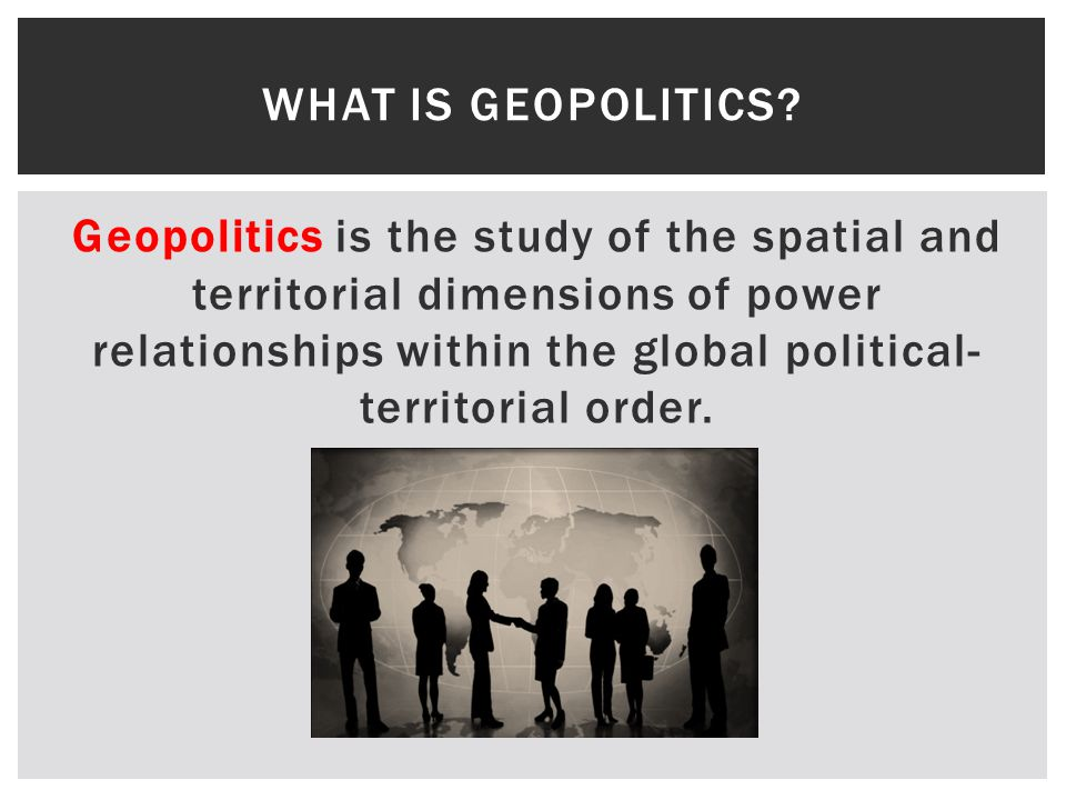 Geopolitics is the study of the spatial and territorial dimensions of power relationships within the global political- territorial order.