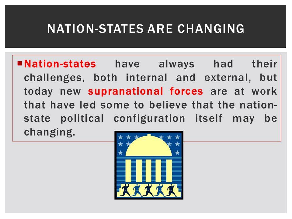  Nation-states have always had their challenges, both internal and external, but today new supranational forces are at work that have led some to believe that the nation- state political configuration itself may be changing.