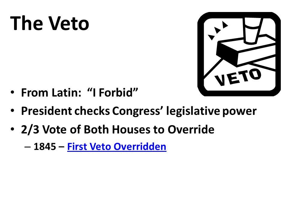 The Veto From Latin: I Forbid President checks Congress' legislative power 2/3 Vote of Both Houses to Override – 1845 – First Veto OverriddenFirst Veto Overridden