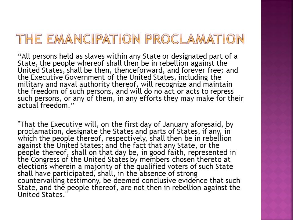 All persons held as slaves within any State or designated part of a State, the people whereof shall then be in rebellion against the United States, shall be then, thenceforward, and forever free; and the Executive Government of the United States, including the military and naval authority thereof, will recognize and maintain the freedom of such persons, and will do no act or acts to repress such persons, or any of them, in any efforts they may make for their actual freedom. That the Executive will, on the first day of January aforesaid, by proclamation, designate the States and parts of States, if any, in which the people thereof, respectively, shall then be in rebellion against the United States; and the fact that any State, or the people thereof, shall on that day be, in good faith, represented in the Congress of the United States by members chosen thereto at elections wherein a majority of the qualified voters of such State shall have participated, shall, in the absence of strong countervailing testimony, be deemed conclusive evidence that such State, and the people thereof, are not then in rebellion against the United States.