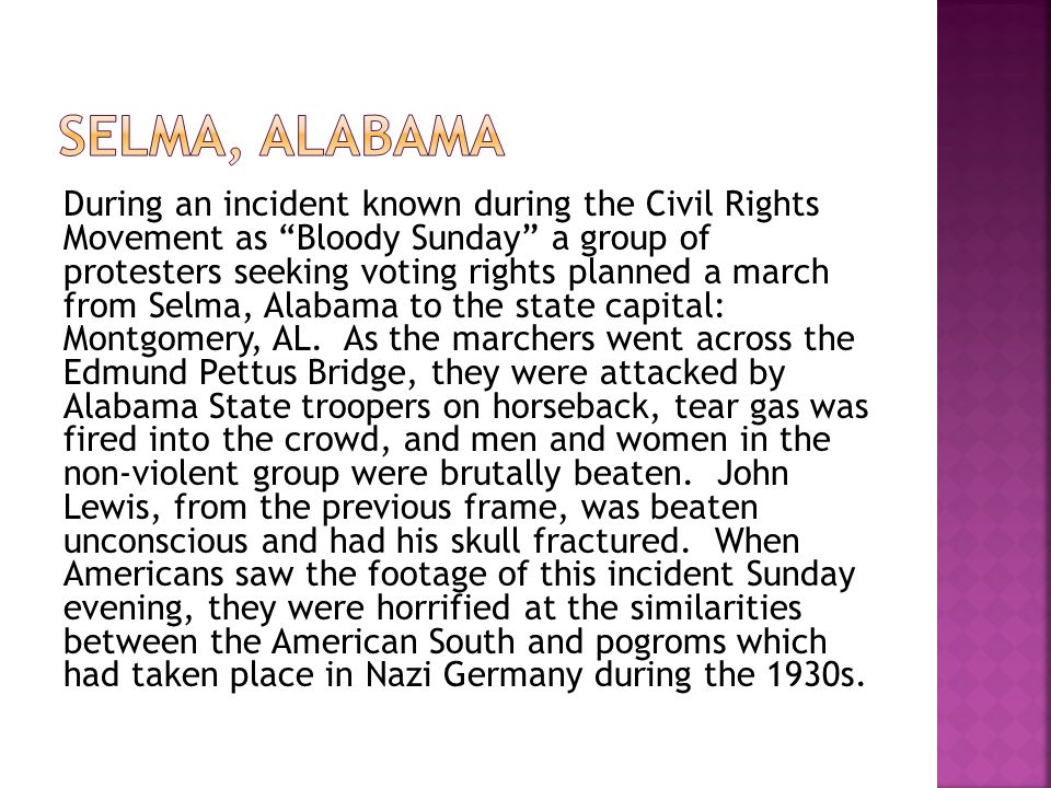 During an incident known during the Civil Rights Movement as Bloody Sunday a group of protesters seeking voting rights planned a march from Selma, Alabama to the state capital: Montgomery, AL.