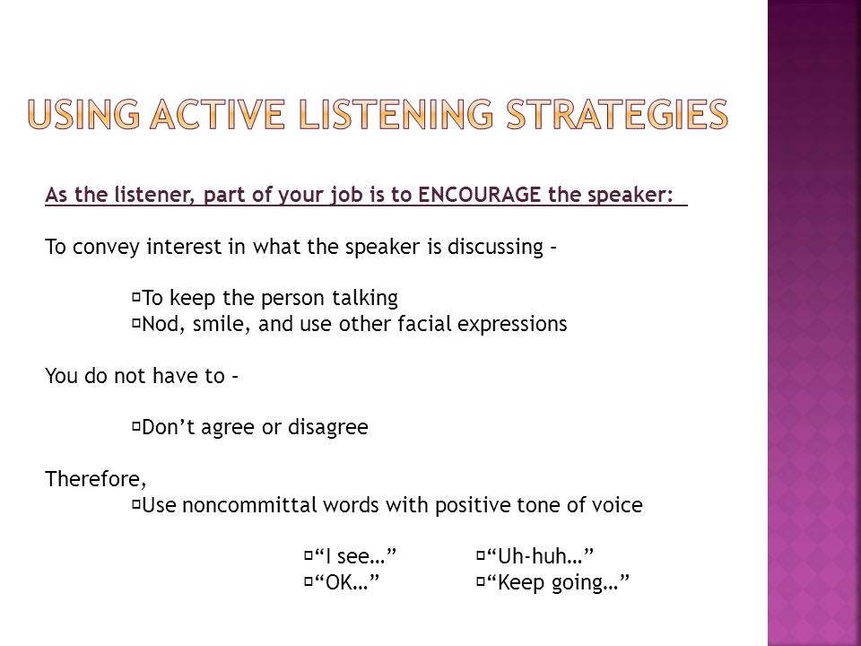 As the listener, part of your job is to ENCOURAGE the speaker: To convey interest in what the speaker is discussing –  To keep the person talking  Nod, smile, and use other facial expressions You do not have to –  Don't agree or disagree Therefore,  Use noncommittal words with positive tone of voice  I see…  Uh-huh…  OK…  Keep going…