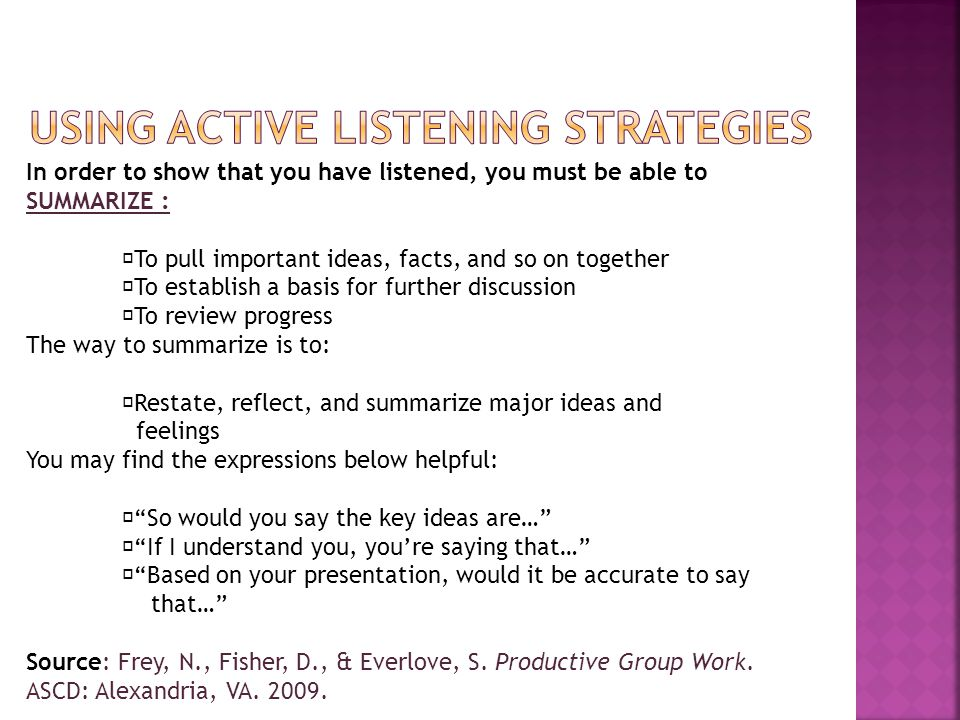 In order to show that you have listened, you must be able to SUMMARIZE :  To pull important ideas, facts, and so on together  To establish a basis for further discussion  To review progress The way to summarize is to:  Restate, reflect, and summarize major ideas and feelings You may find the expressions below helpful:  So would you say the key ideas are…  If I understand you, you're saying that…  Based on your presentation, would it be accurate to say that… Source: Frey, N., Fisher, D., & Everlove, S.