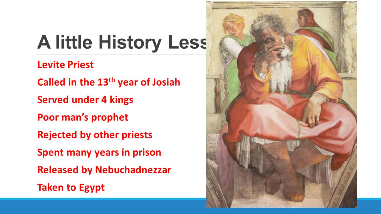 A little History Lesson Levite Priest Called in the 13 th year of Josiah Served under 4 kings Poor man's prophet Rejected by other priests Spent many years in prison Released by Nebuchadnezzar Taken to Egypt