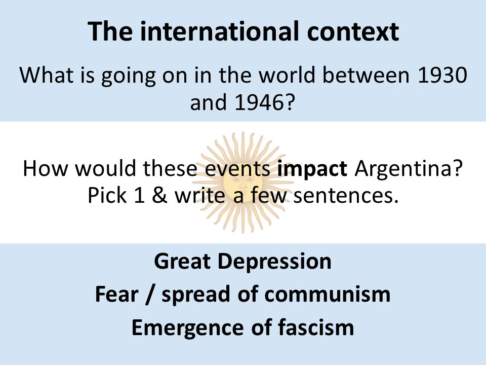 The international context What is going on in the world between 1930 and 1946? How would these events impact Argentina? Pick 1 & write a few sentences