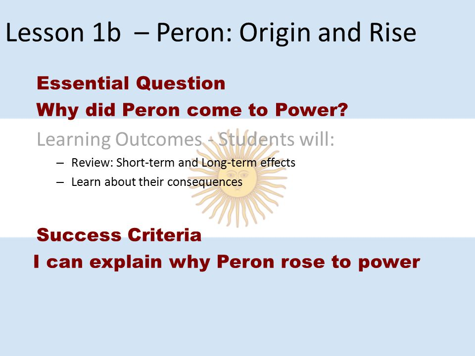 Lesson 1b – Peron: Origin and Rise Essential Question Why did Peron come to Power? Learning Outcomes - Students will: – Review: Short-term and Long-te