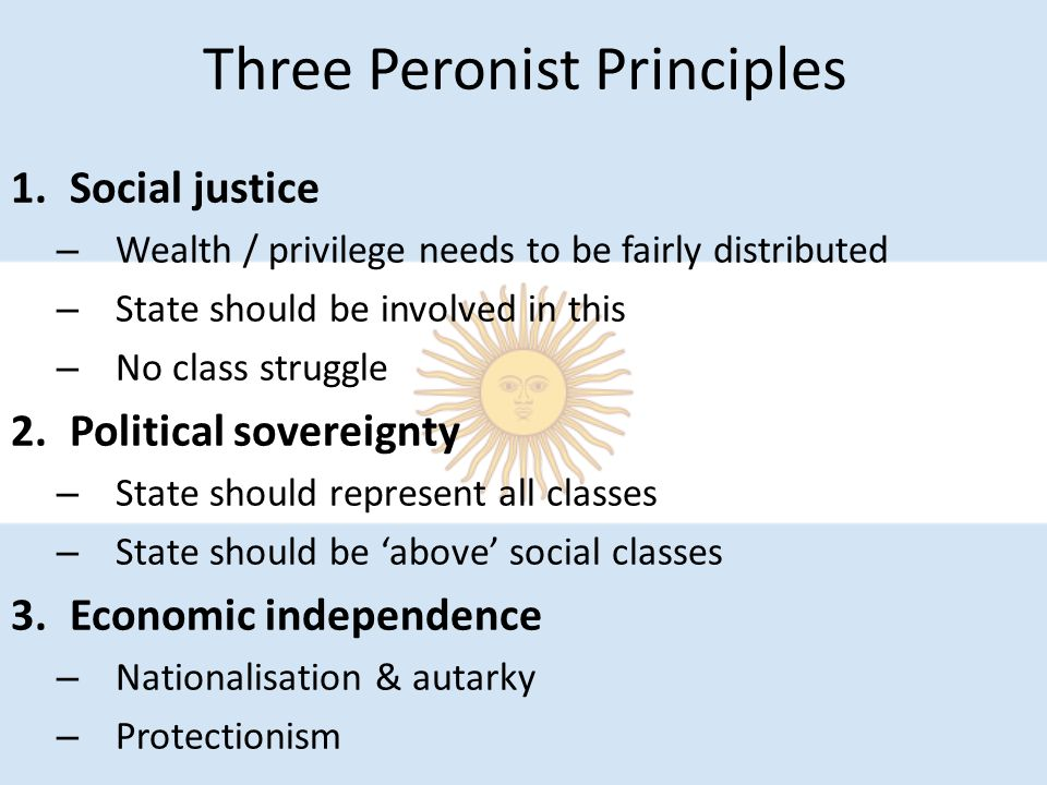 Three Peronist Principles 1.Social justice – Wealth / privilege needs to be fairly distributed – State should be involved in this – No class struggle 2.Political sovereignty – State should represent all classes – State should be 'above' social classes 3.Economic independence – Nationalisation & autarky – Protectionism