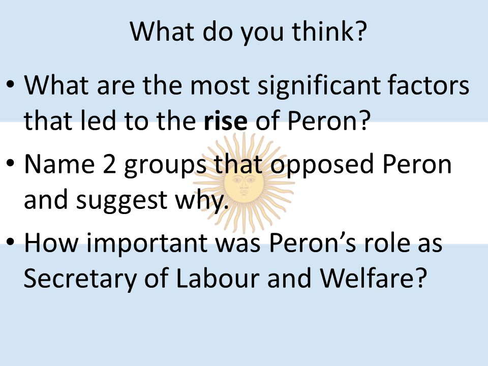 What do you think. What are the most significant factors that led to the rise of Peron.