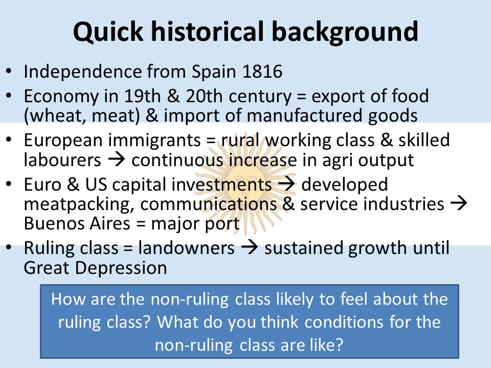 Quick historical background Independence from Spain 1816 Economy in 19th & 20th century = export of food (wheat, meat) & import of manufactured goods European immigrants = rural working class & skilled labourers  continuous increase in agri output Euro & US capital investments  developed meatpacking, communications & service industries  Buenos Aires = major port Ruling class = landowners  sustained growth until Great Depression How are the non-ruling class likely to feel about the ruling class.