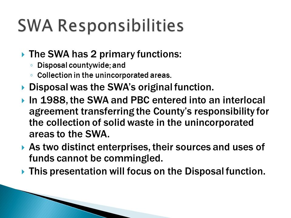 The SWA has 2 primary functions: ◦ Disposal countywide; and ◦ Collection in the unincorporated areas.  Disposal was the SWA's original function. 