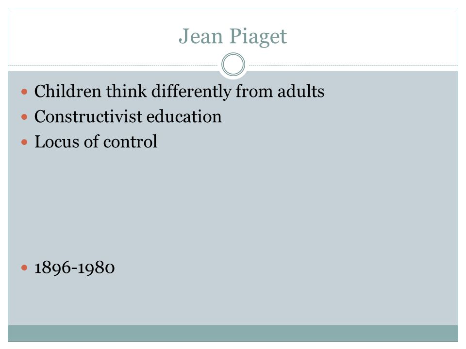 Jean Piaget Children think differently from adults Constructivist education Locus of control 1896-1980