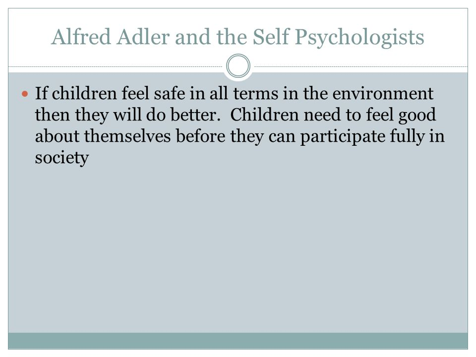 Alfred Adler and the Self Psychologists If children feel safe in all terms in the environment then they will do better.