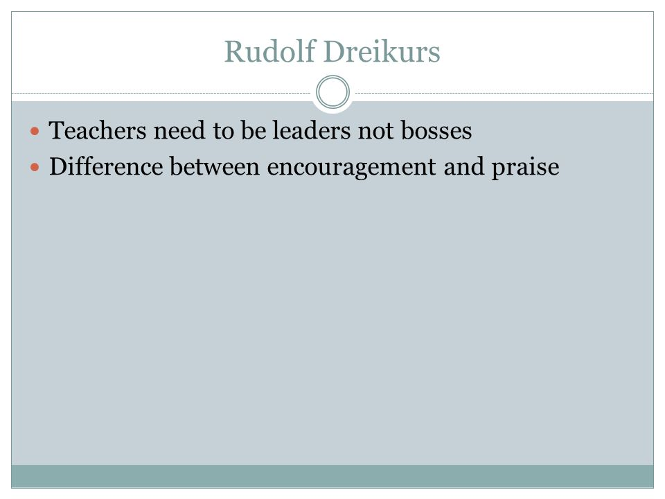 Rudolf Dreikurs Teachers need to be leaders not bosses Difference between encouragement and praise