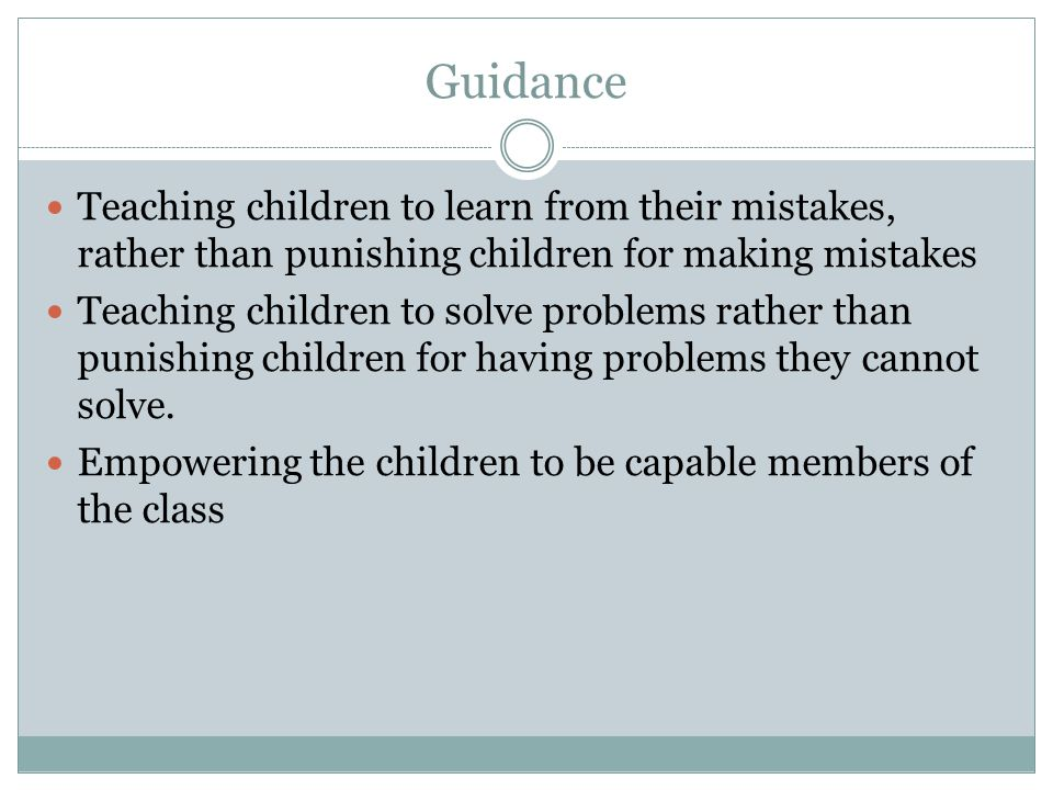 Guidance Teaching children to learn from their mistakes, rather than punishing children for making mistakes Teaching children to solve problems rather than punishing children for having problems they cannot solve.