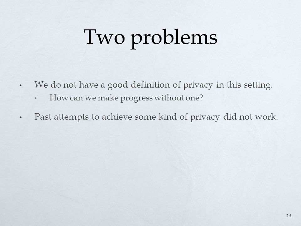 Two problems We do not have a good definition of privacy in this setting.