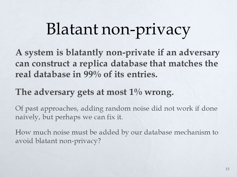 Blatant non-privacy A system is blatantly non-private if an adversary can construct a replica database that matches the real database in 99% of its entries.
