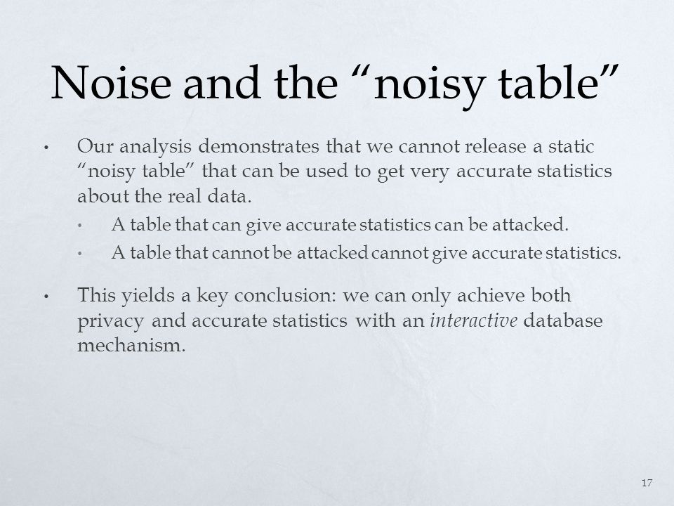 Noise and the noisy table Our analysis demonstrates that we cannot release a static noisy table that can be used to get very accurate statistics about the real data.