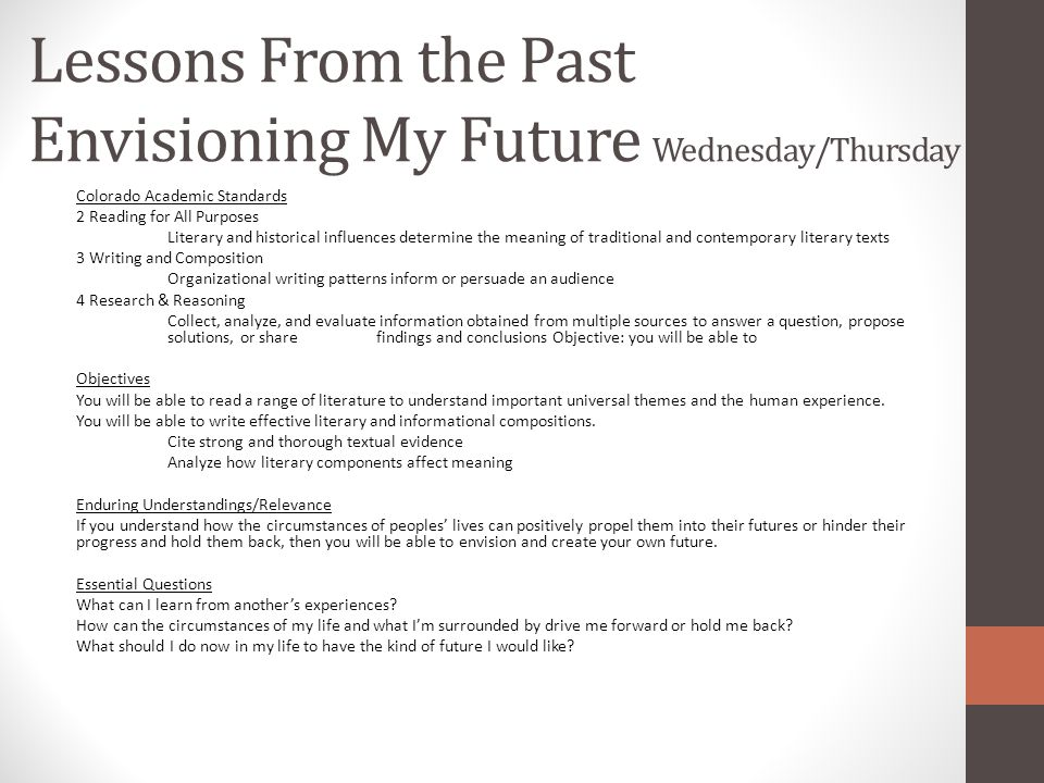 Lessons From the Past Envisioning My Future Wednesday/Thursday Colorado Academic Standards 2 Reading for All Purposes Literary and historical influences determine the meaning of traditional and contemporary literary texts 3 Writing and Composition Organizational writing patterns inform or persuade an audience 4 Research & Reasoning Collect, analyze, and evaluate information obtained from multiple sources to answer a question, propose solutions, or share findings and conclusions Objective: you will be able to Objectives You will be able to read a range of literature to understand important universal themes and the human experience.