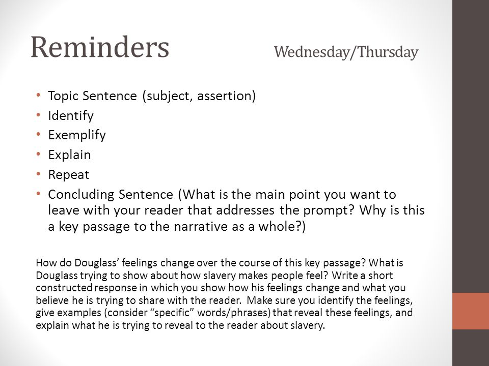 Reminders Wednesday/Thursday Topic Sentence (subject, assertion) Identify Exemplify Explain Repeat Concluding Sentence (What is the main point you want to leave with your reader that addresses the prompt.
