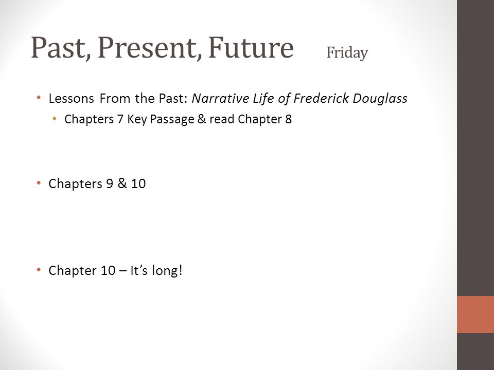 Past, Present, Future Friday Lessons From the Past: Narrative Life of Frederick Douglass Chapters 7 Key Passage & read Chapter 8 Chapters 9 & 10 Chapter 10 – It's long!
