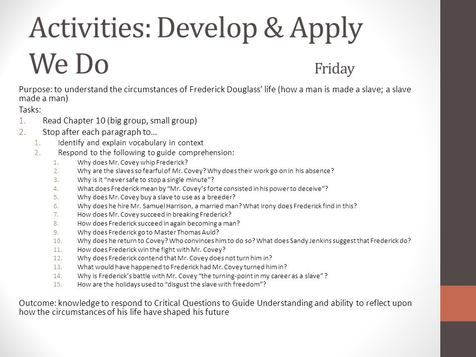 Activities: Develop & Apply We Do Friday Purpose: to understand the circumstances of Frederick Douglass' life (how a man is made a slave; a slave made a man) Tasks: 1.Read Chapter 10 (big group, small group) 2.Stop after each paragraph to… 1.Identify and explain vocabulary in context 2.Respond to the following to guide comprehension: 1.Why does Mr.