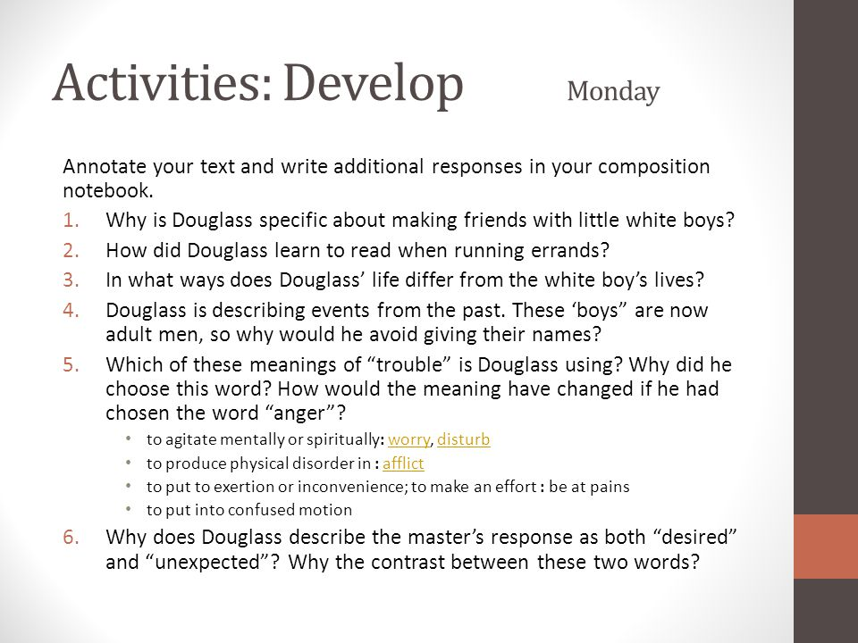 Activities: Develop Monday Annotate your text and write additional responses in your composition notebook. 1.Why is Douglass specific about making fri