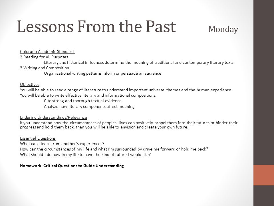 Lessons From the Past Monday Colorado Academic Standards 2 Reading for All Purposes Literary and historical influences determine the meaning of traditional and contemporary literary texts 3 Writing and Composition Organizational writing patterns inform or persuade an audience Objectives You will be able to read a range of literature to understand important universal themes and the human experience.