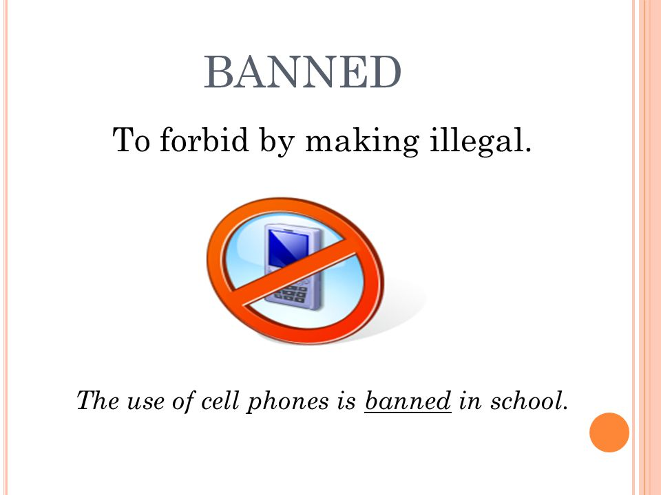 BANNED To forbid by making illegal. The use of cell phones is banned in school.