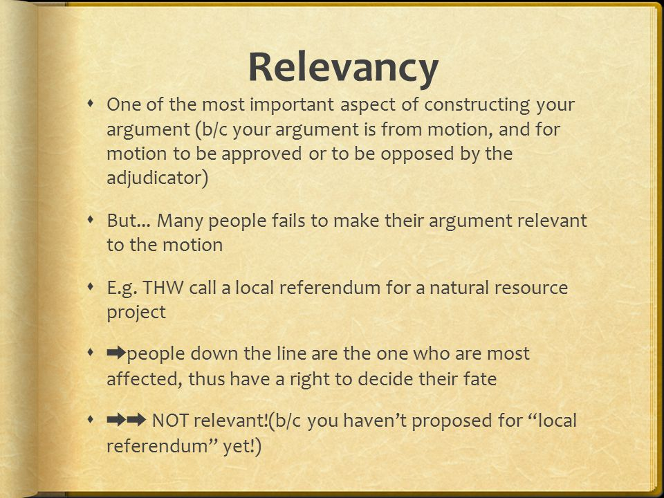 Relevancy  One of the most important aspect of constructing your argument (b/c your argument is from motion, and for motion to be approved or to be opposed by the adjudicator)  But...