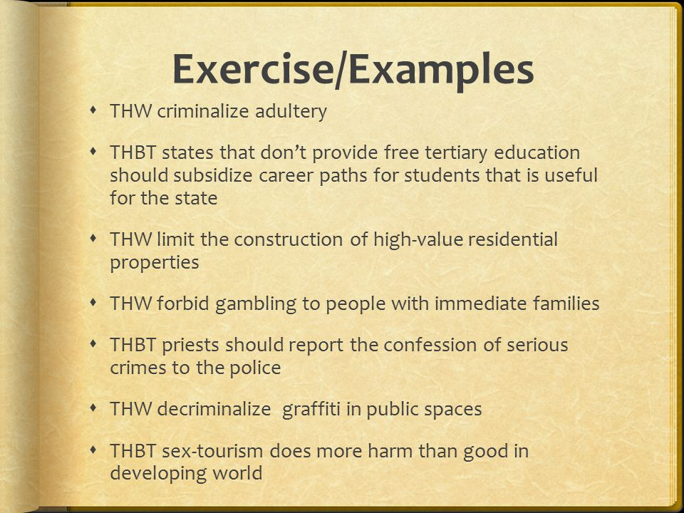 Exercise/Examples  THW criminalize adultery  THBT states that don't provide free tertiary education should subsidize career paths for students that is useful for the state  THW limit the construction of high-value residential properties  THW forbid gambling to people with immediate families  THBT priests should report the confession of serious crimes to the police  THW decriminalize graffiti in public spaces  THBT sex-tourism does more harm than good in developing world