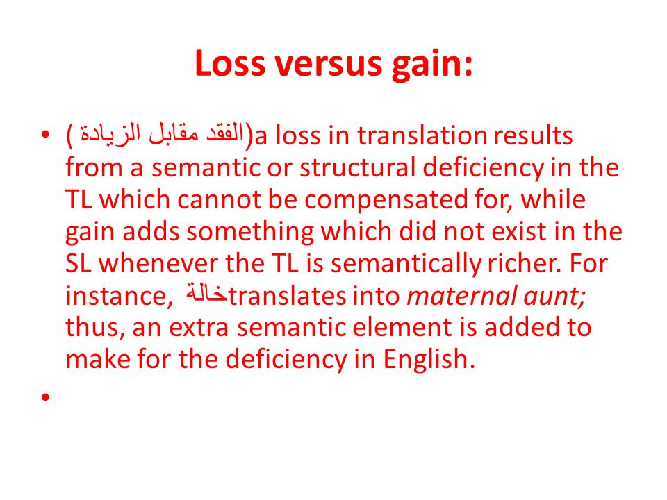 Loss versus gain: (( الفقد مقابل الزيادة a loss in translation results from a semantic or structural deficiency in the TL which cannot be compensated