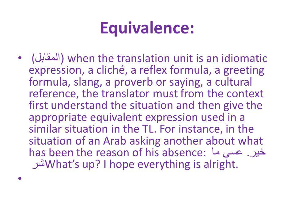 Equivalence: (( المقابل when the translation unit is an idiomatic expression, a cliché, a reflex formula, a greeting formula, slang, a proverb or sayi