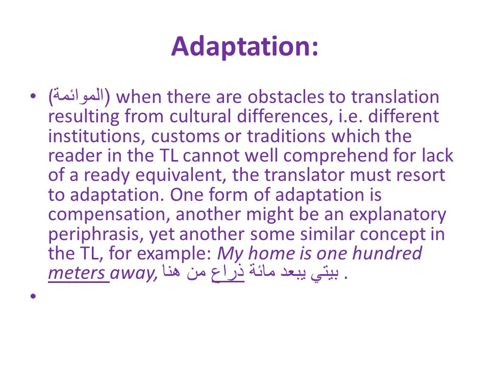 Adaptation: (( الموائمة when there are obstacles to translation resulting from cultural differences, i.e. different institutions, customs or tradition