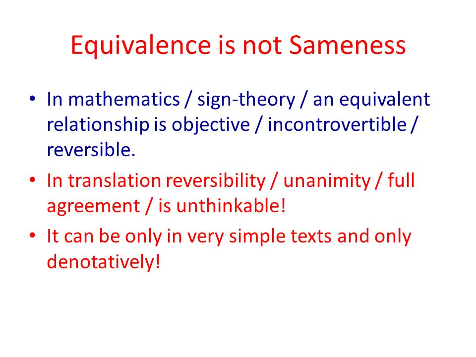 Equivalence is not Sameness In mathematics / sign-theory / an equivalent relationship is objective / incontrovertible / reversible. In translation rev