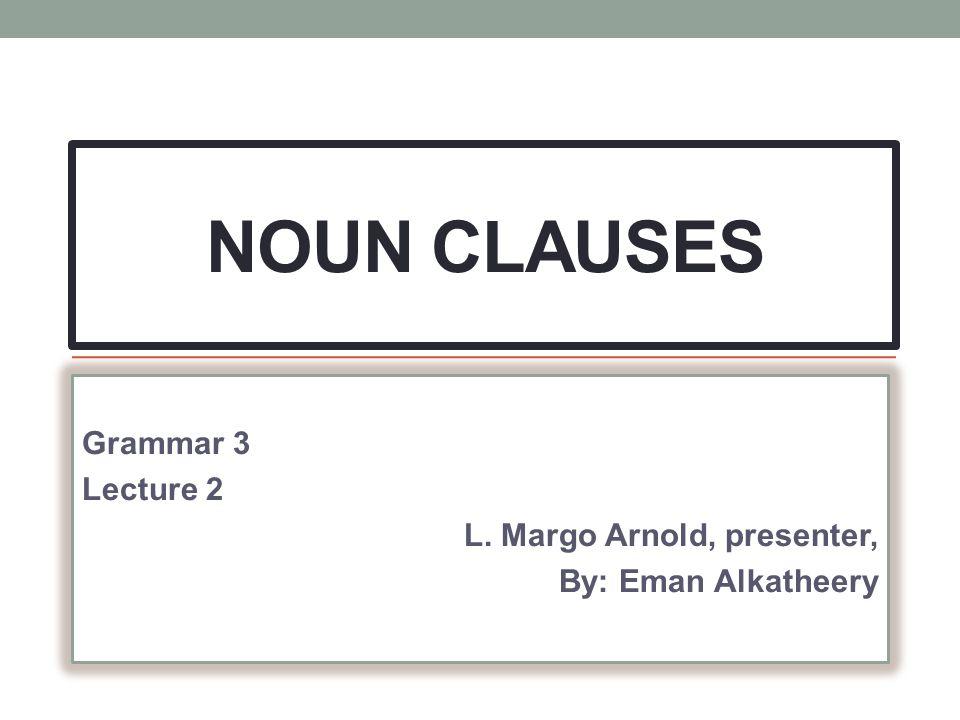 NOUN CLAUSES Grammar 3 Lecture 2 L. Margo Arnold, presenter, By: Eman Alkatheery