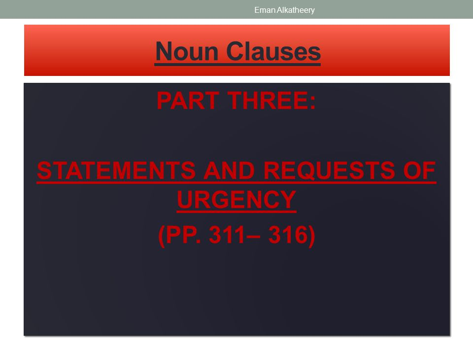 Noun Clauses PART THREE: STATEMENTS AND REQUESTS OF URGENCY (PP. 311– 316) PART THREE: STATEMENTS AND REQUESTS OF URGENCY (PP. 311– 316) Eman Alkathee