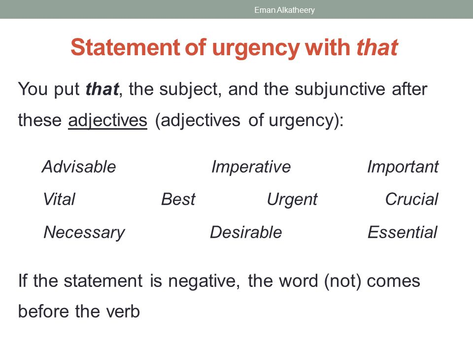 Statement of urgency with that You put that, the subject, and the subjunctive after these adjectives (adjectives of urgency): Advisable Imperative Important Vital Best Urgent Crucial Necessary Desirable Essential If the statement is negative, the word (not) comes before the verb Eman Alkatheery