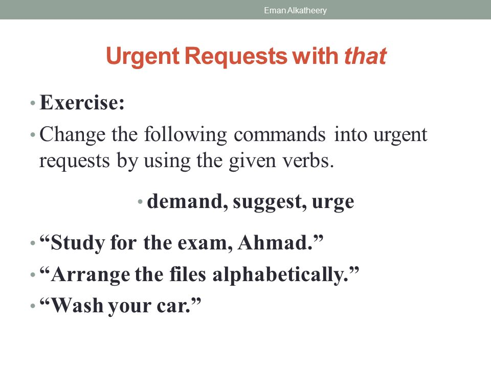 Urgent Requests with that Exercise: Change the following commands into urgent requests by using the given verbs.