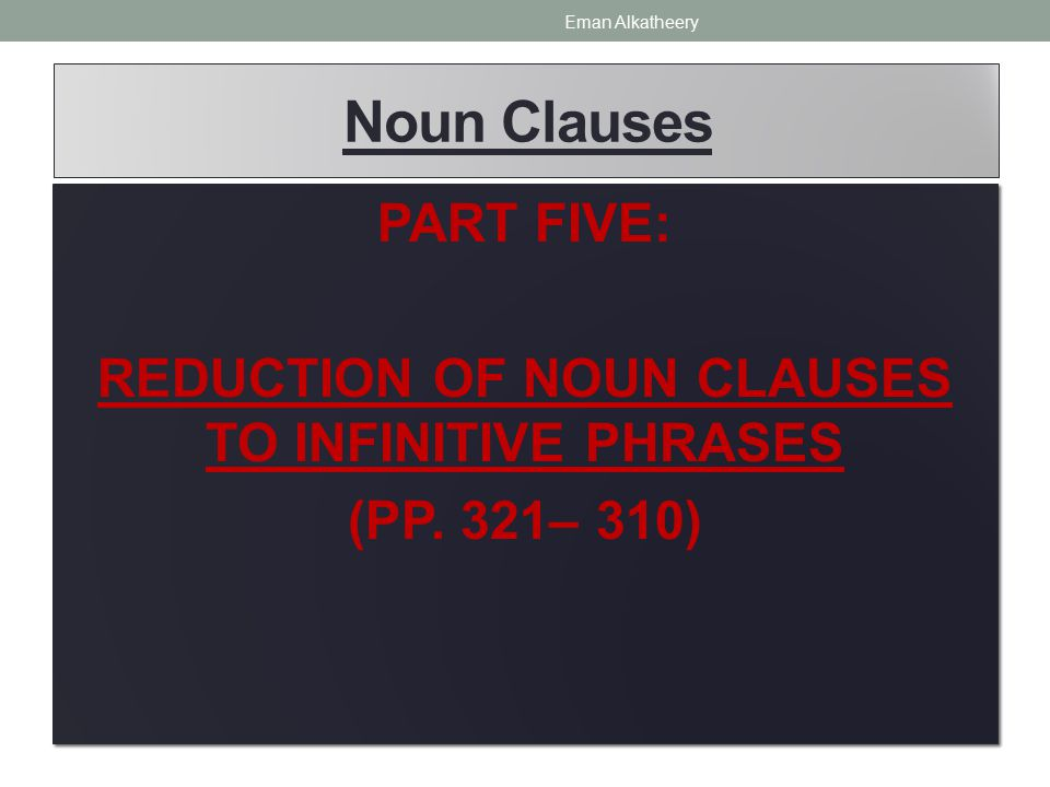 Noun Clauses PART FIVE: REDUCTION OF NOUN CLAUSES TO INFINITIVE PHRASES (PP.
