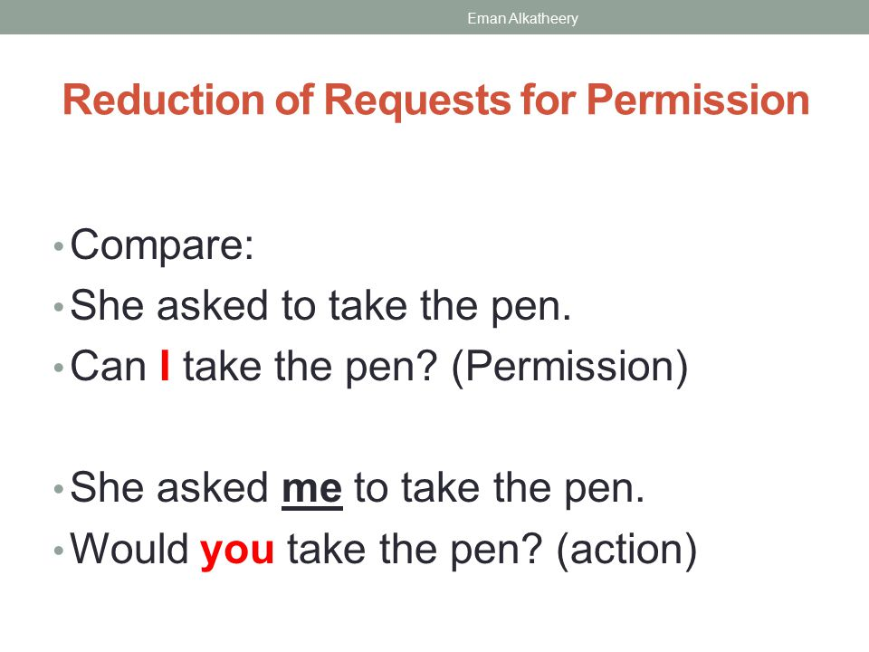 Reduction of Requests for Permission Compare: She asked to take the pen.